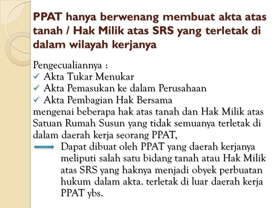 PPAT hanya berwenang membuat akta atas tanah / Hak Milik atas SRS yang terletak di dalam wilayah kerjanya Pengecualiannya : Akta Tukar Menukar Akta Tu