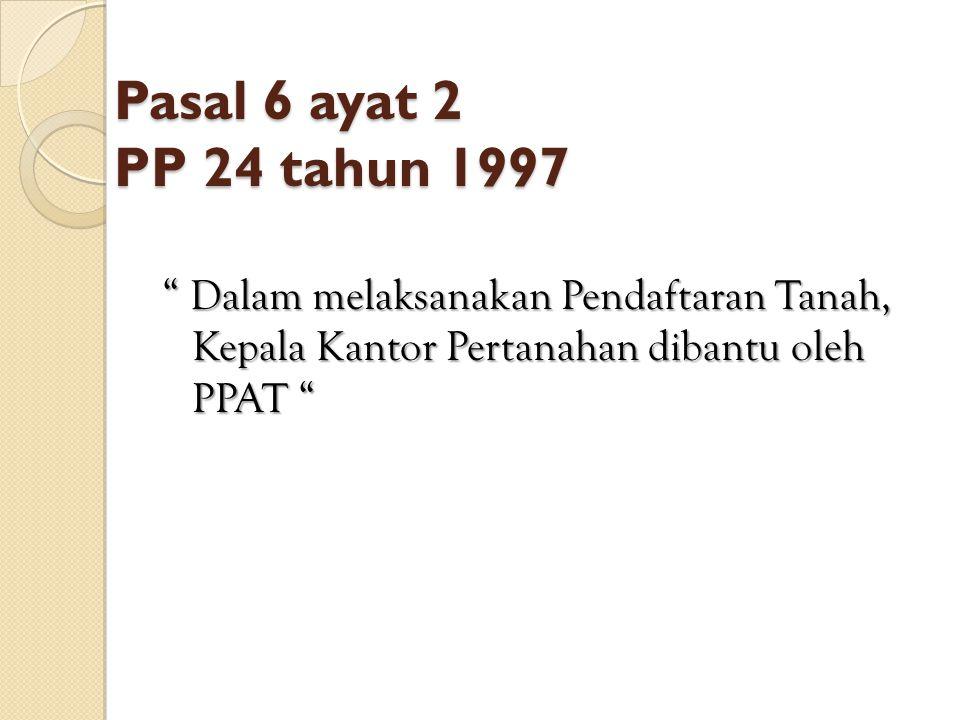 """Pasal 6 ayat 2 PP 24 tahun 1997 """" Dalam melaksanakan Pendaftaran Tanah, Kepala Kantor Pertanahan dibantu oleh PPAT """""""