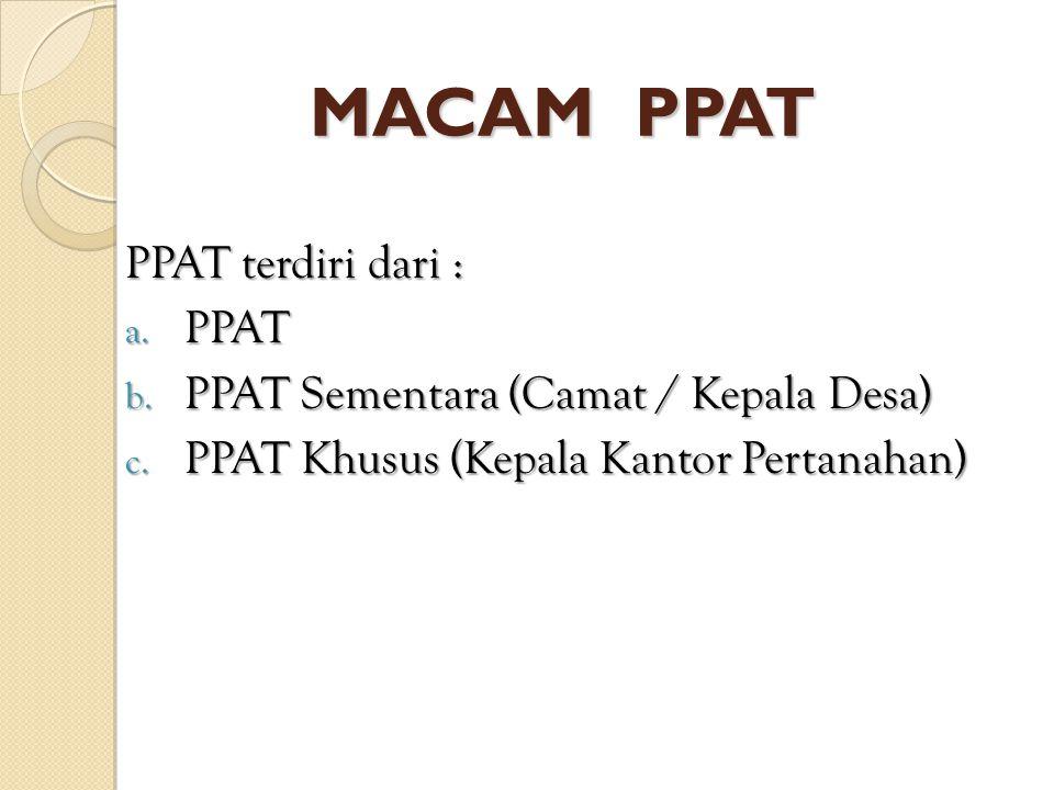 MACAM PPAT PPAT terdiri dari : a. PPAT b. PPAT Sementara (Camat / Kepala Desa) c. PPAT Khusus (Kepala Kantor Pertanahan)