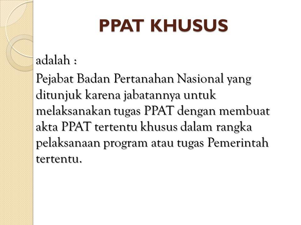 PPAT KHUSUS adalah : Pejabat Badan Pertanahan Nasional yang ditunjuk karena jabatannya untuk melaksanakan tugas PPAT dengan membuat akta PPAT tertentu