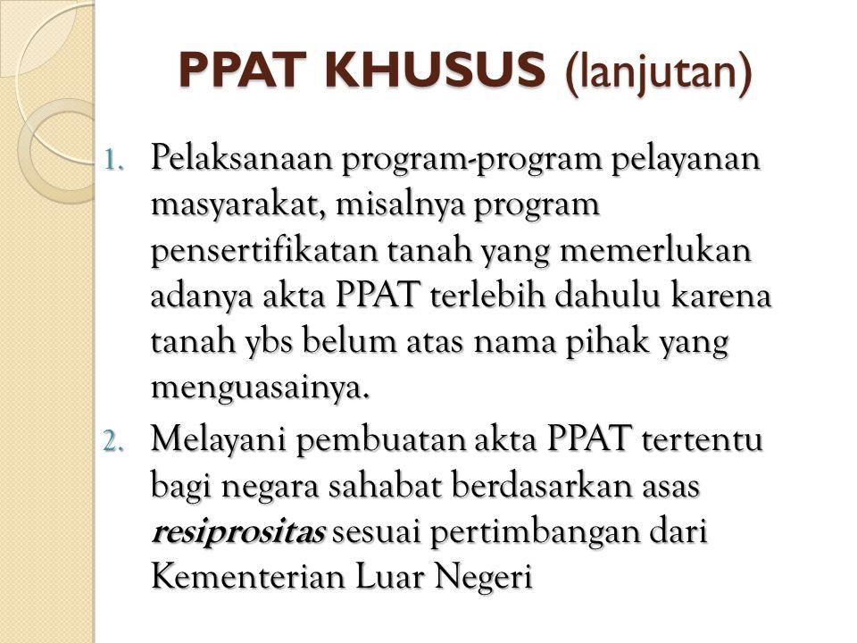 PPAT KHUSUS (lanjutan) 1. Pelaksanaan program-program pelayanan masyarakat, misalnya program pensertifikatan tanah yang memerlukan adanya akta PPAT te