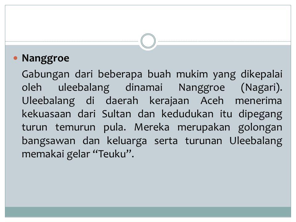 Nanggroe Gabungan dari beberapa buah mukim yang dikepalai oleh uleebalang dinamai Nanggroe (Nagari). Uleebalang di daerah kerajaan Aceh menerima kekua