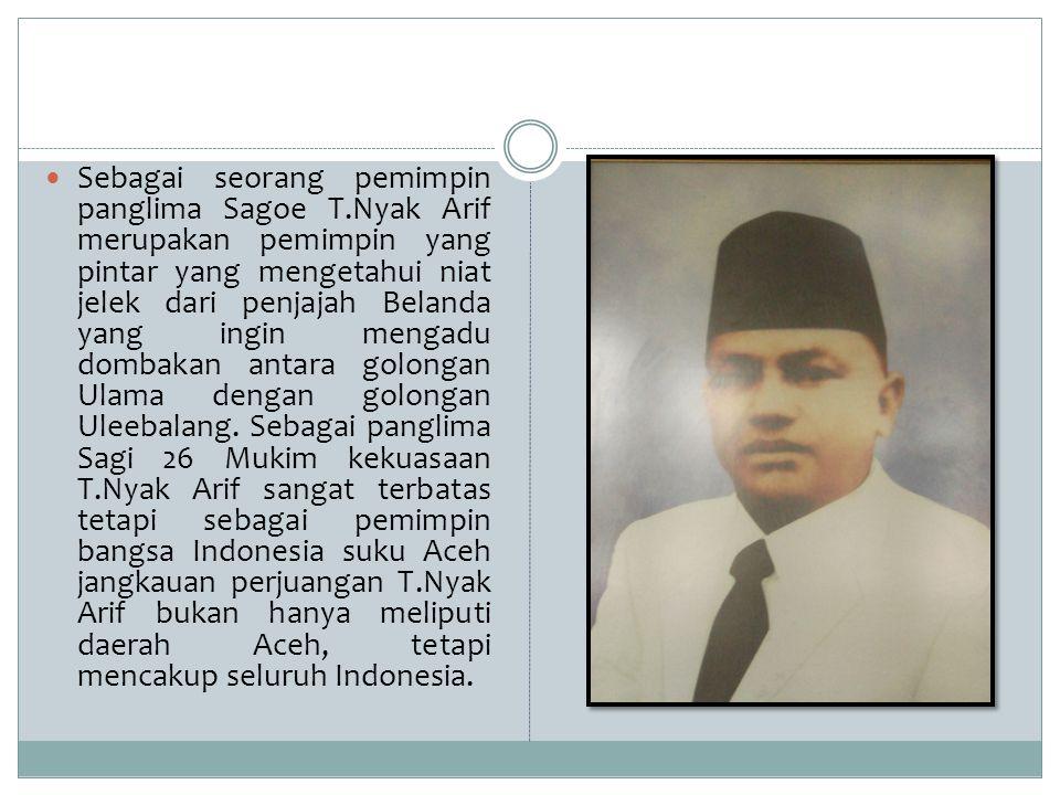 Sebagai seorang pemimpin panglima Sagoe T.Nyak Arif merupakan pemimpin yang pintar yang mengetahui niat jelek dari penjajah Belanda yang ingin mengadu
