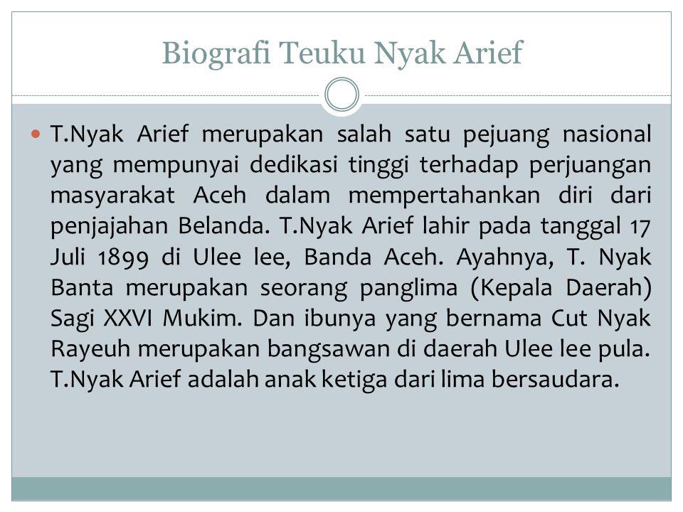 Biografi Teuku Nyak Arief T.Nyak Arief setelah menamatkan SD di Banda Aceh pada tahun 1908 meneruskan ke Sekolah guru (Kweekschool) di Bukit tinggi jurusan pangrehpraja, kemudian melanjutkanke OSVIA (Opleiding School Voor Inlndsche Ambternaren) di Banten, dan selesai pada tahun 1915.