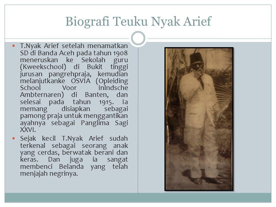 Biografi Teuku Nyak Arief T.Nyak Arief setelah menamatkan SD di Banda Aceh pada tahun 1908 meneruskan ke Sekolah guru (Kweekschool) di Bukit tinggi ju