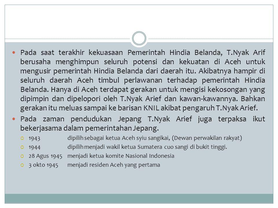 Pada saat terakhir kekuasaan Pemerintah Hindia Belanda, T.Nyak Arif berusaha menghimpun seluruh potensi dan kekuatan di Aceh untuk mengusir pemerintah