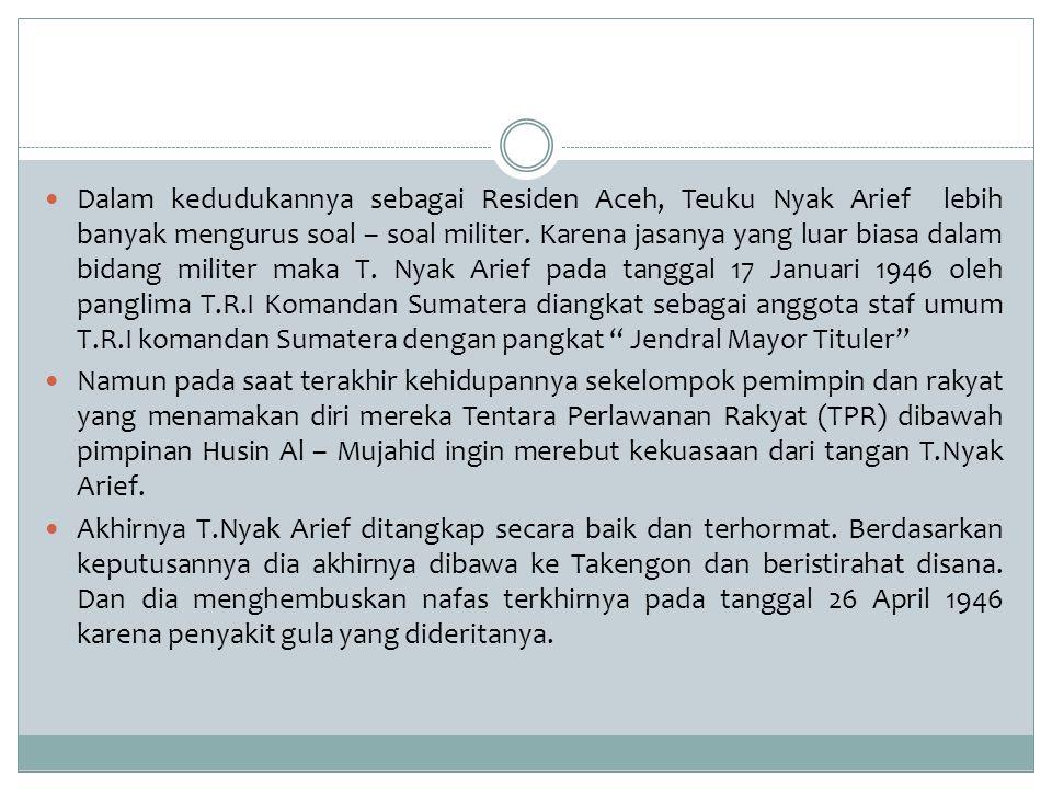 Dalam kedudukannya sebagai Residen Aceh, Teuku Nyak Arief lebih banyak mengurus soal – soal militer. Karena jasanya yang luar biasa dalam bidang milit