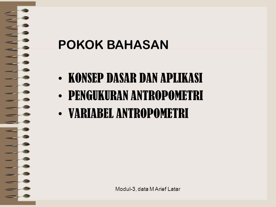 KONSEP DASAR DAN APLIKASI PENGUKURAN ANTROPOMETRI VARIABEL ANTROPOMETRI POKOK BAHASAN Modul-3, data M Arief Latar
