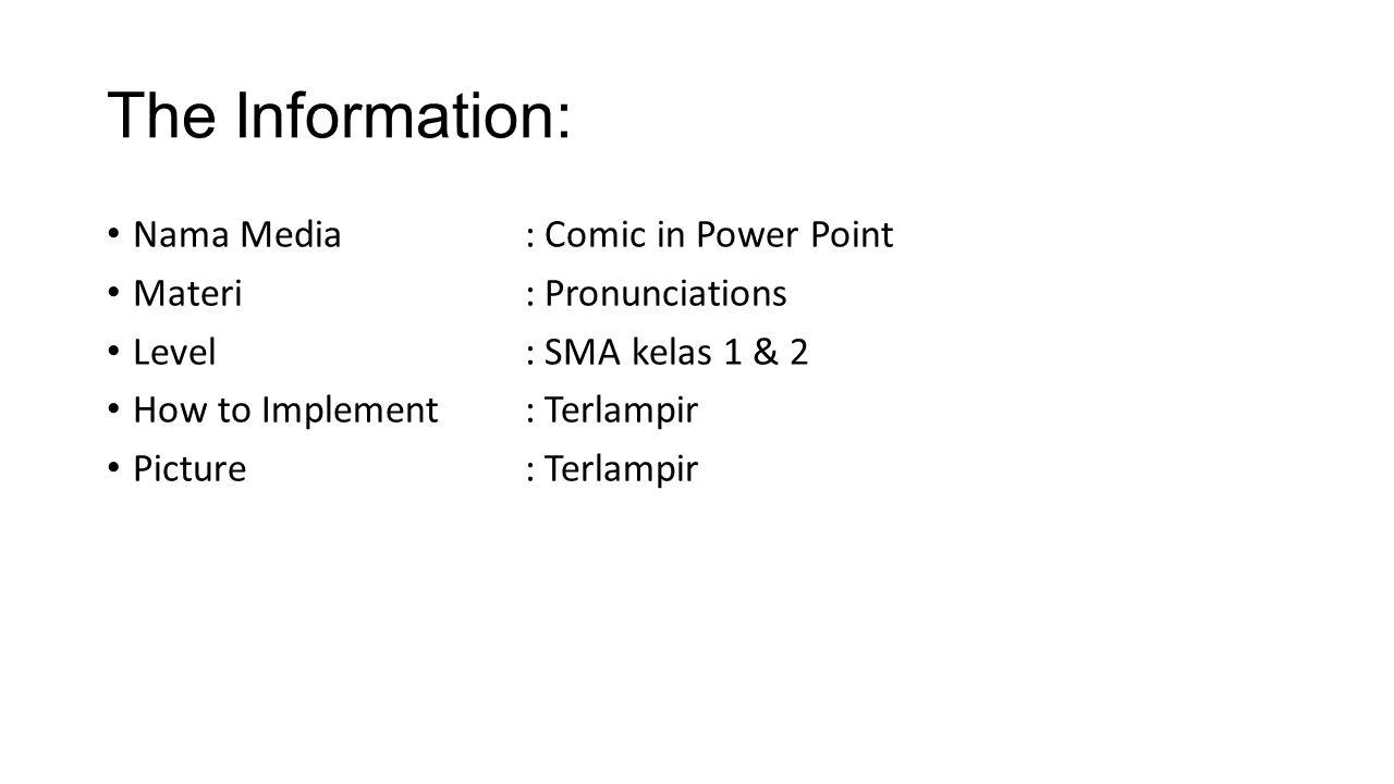 The Information: Nama Media: Comic in Power Point Materi: Pronunciations Level: SMA kelas 1 & 2 How to Implement: Terlampir Picture: Terlampir
