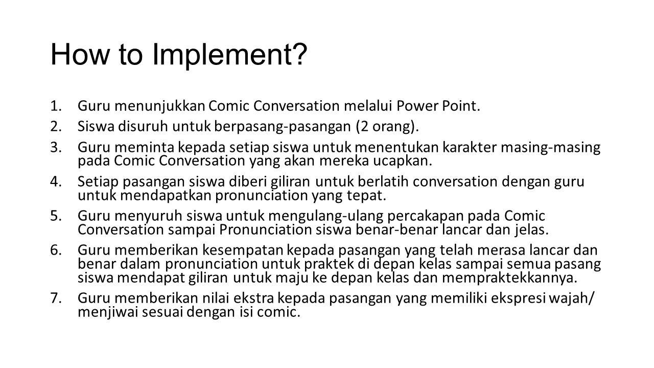 How to Implement? 1.Guru menunjukkan Comic Conversation melalui Power Point. 2.Siswa disuruh untuk berpasang-pasangan (2 orang). 3.Guru meminta kepada