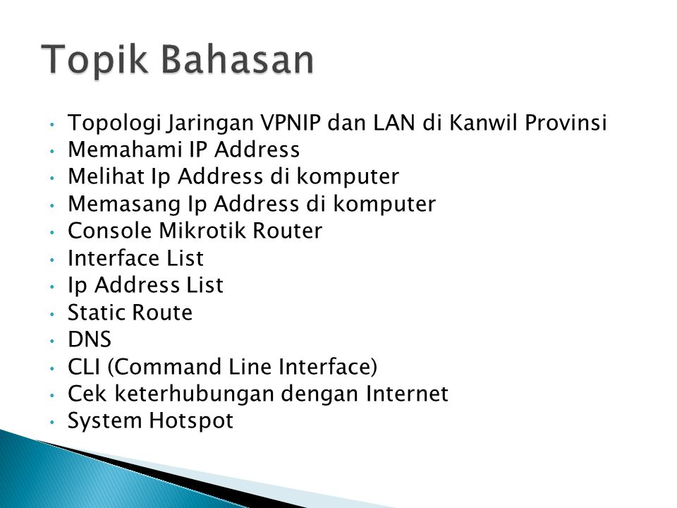 Topologi Jaringan VPNIP dan LAN di Kanwil Provinsi Memahami IP Address Melihat Ip Address di komputer Memasang Ip Address di komputer Console Mikrotik Router Interface List Ip Address List Static Route DNS CLI (Command Line Interface) Cek keterhubungan dengan Internet System Hotspot