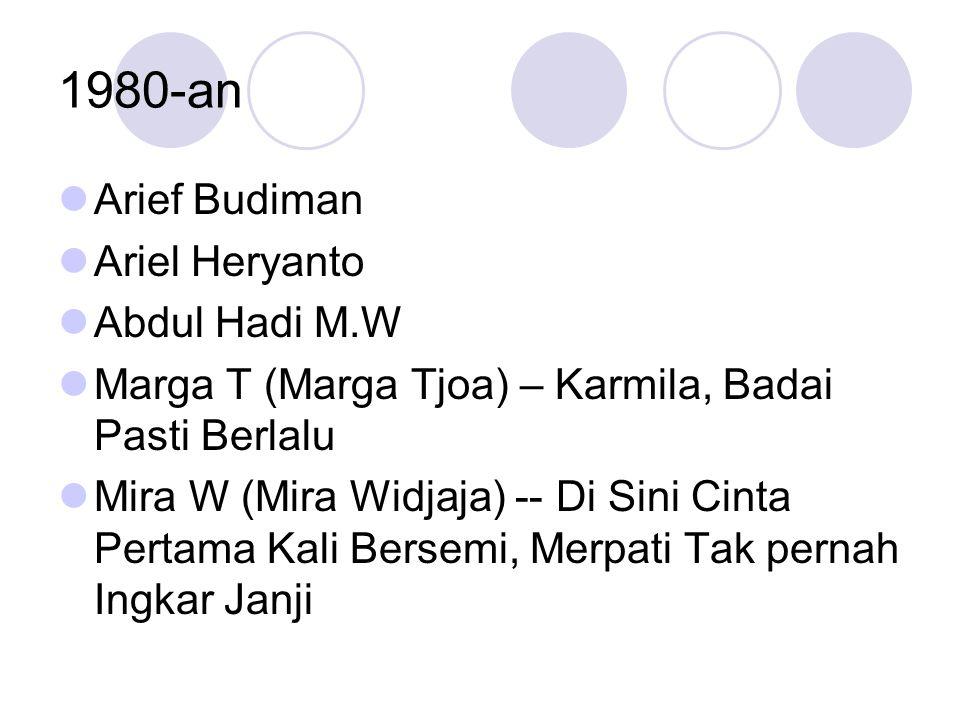 1980-an Arief Budiman Ariel Heryanto Abdul Hadi M.W Marga T (Marga Tjoa) – Karmila, Badai Pasti Berlalu Mira W (Mira Widjaja) -- Di Sini Cinta Pertama