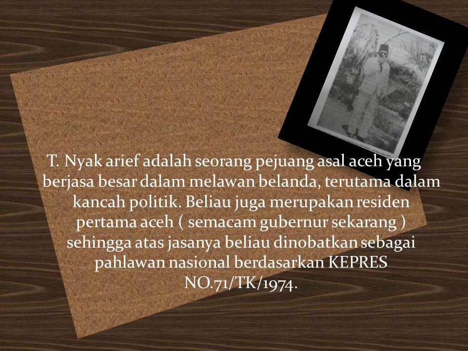 T. Nyak arief adalah seorang pejuang asal aceh yang berjasa besar dalam melawan belanda, terutama dalam kancah politik. Beliau juga merupakan residen