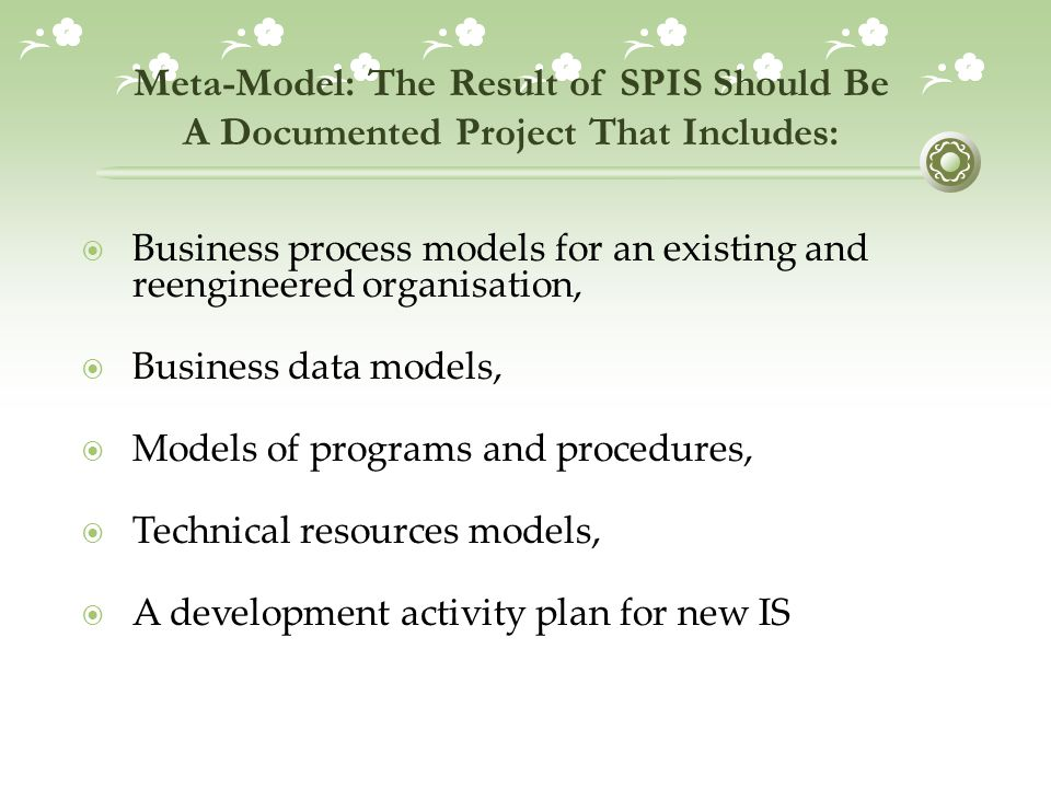 Meta-Model: The Result of SPIS Should Be A Documented Project That Includes:  Business process models for an existing and reengineered organisation,  Business data models,  Models of programs and procedures,  Technical resources models,  A development activity plan for new IS
