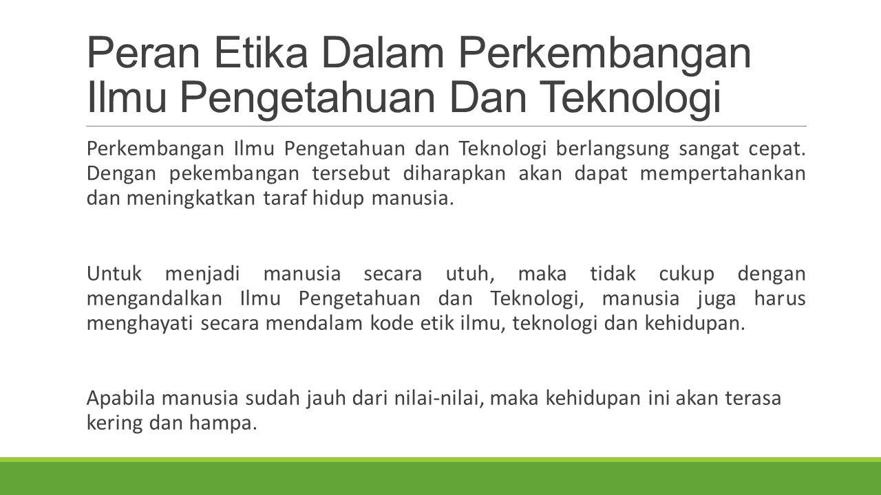 Peran Etika Dalam Perkembangan Ilmu Pengetahuan Dan Teknologi Perkembangan Ilmu Pengetahuan dan Teknologi berlangsung sangat cepat. Dengan pekembangan