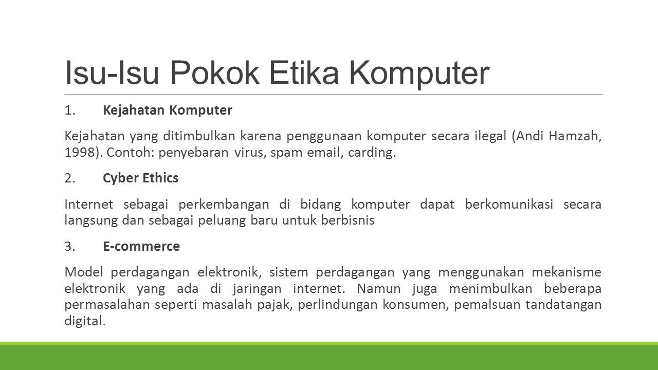Isu-Isu Pokok Etika Komputer 1. Kejahatan Komputer Kejahatan yang ditimbulkan karena penggunaan komputer secara ilegal (Andi Hamzah, 1998). Contoh: pe