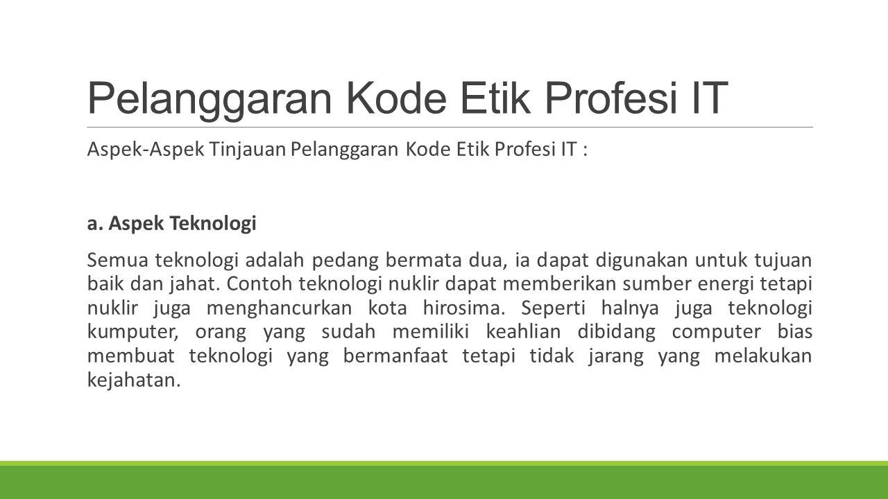 Pelanggaran Kode Etik Profesi IT Aspek-Aspek Tinjauan Pelanggaran Kode Etik Profesi IT : a. Aspek Teknologi Semua teknologi adalah pedang bermata dua,