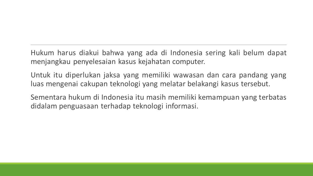 Hukum harus diakui bahwa yang ada di Indonesia sering kali belum dapat menjangkau penyelesaian kasus kejahatan computer. Untuk itu diperlukan jaksa ya