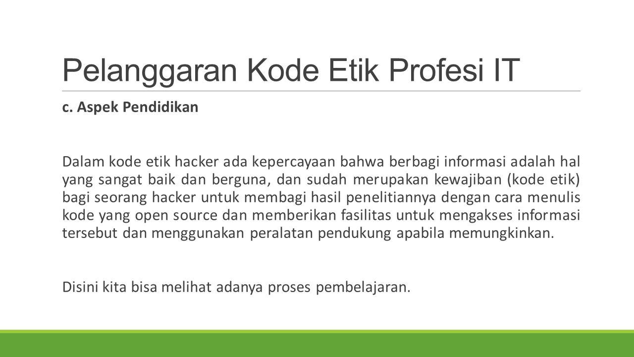 Pelanggaran Kode Etik Profesi IT c. Aspek Pendidikan Dalam kode etik hacker ada kepercayaan bahwa berbagi informasi adalah hal yang sangat baik dan be