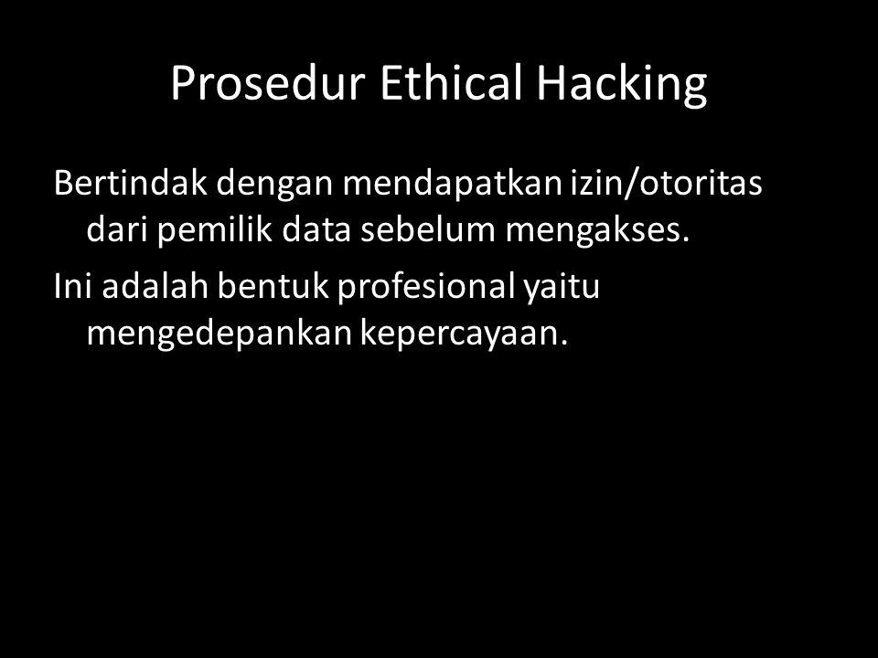 Prosedur Ethical Hacking Bertindak dengan mendapatkan izin/otoritas dari pemilik data sebelum mengakses. Ini adalah bentuk profesional yaitu mengedepa