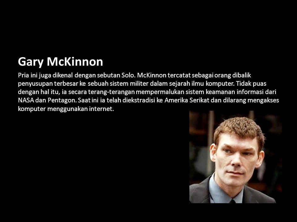 Gary McKinnon Pria ini juga dikenal dengan sebutan Solo. McKinnon tercatat sebagai orang dibalik penyusupan terbesar ke sebuah sistem militer dalam se