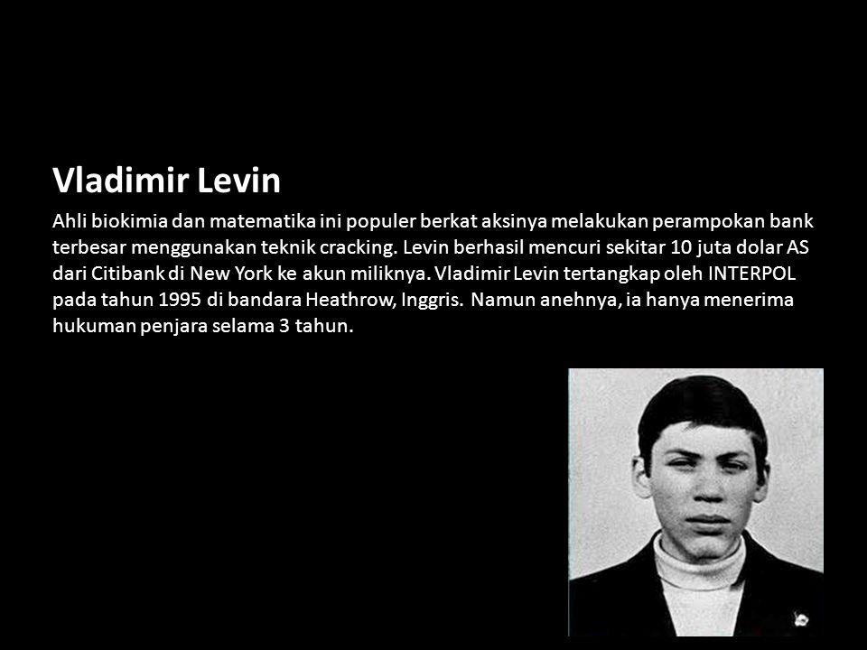 Vladimir Levin Ahli biokimia dan matematika ini populer berkat aksinya melakukan perampokan bank terbesar menggunakan teknik cracking. Levin berhasil