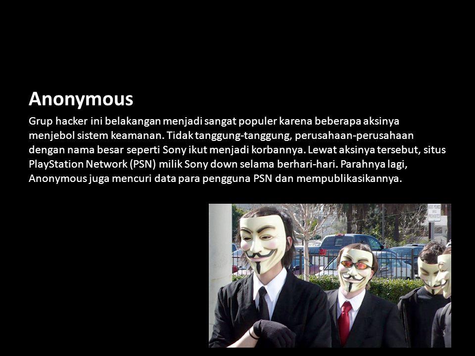 Anonymous Grup hacker ini belakangan menjadi sangat populer karena beberapa aksinya menjebol sistem keamanan. Tidak tanggung-tanggung, perusahaan-peru