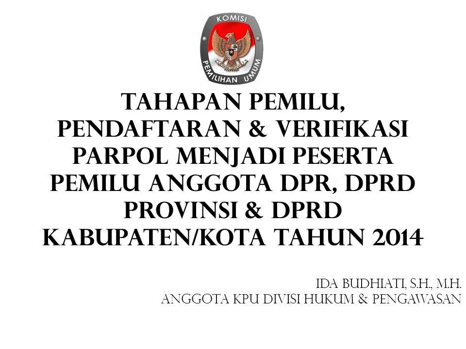 TAHAPAN PEMILU, Pendaftaran & VERIFIKASI Parpol Menjadi Peserta Pemilu Anggota DPR, DPRD Provinsi & DPRD Kabupaten/Kota Tahun 2014 IDA BUDHIATI, S.H.,