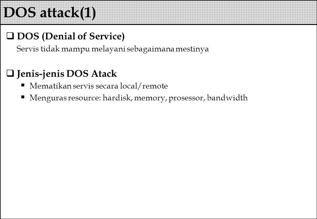  DOS (Denial of Service) Servis tidak mampu melayani sebagaimana mestinya  Jenis-jenis DOS Atack  Mematikan servis secara local/remote  Menguras r