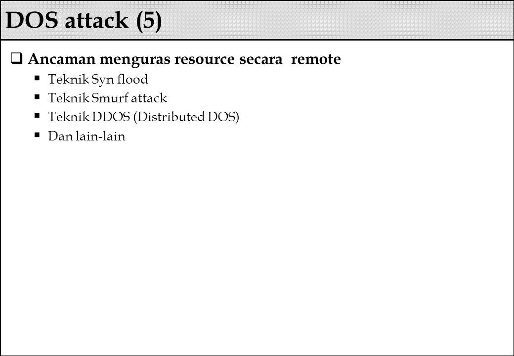  Ancaman menguras resource secara remote  Teknik Syn flood  Teknik Smurf attack  Teknik DDOS (Distributed DOS)  Dan lain-lain DOS attack (5)