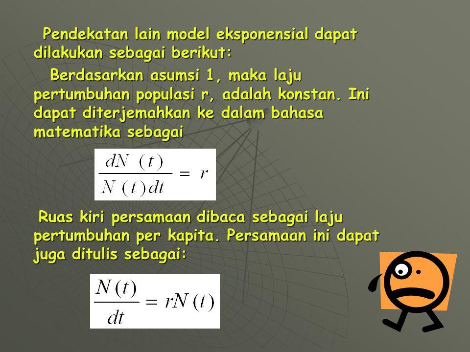 Pendekatan lain model eksponensial dapat dilakukan sebagai berikut: Pendekatan lain model eksponensial dapat dilakukan sebagai berikut: Berdasarkan asumsi 1, maka laju pertumbuhan populasi r, adalah konstan.