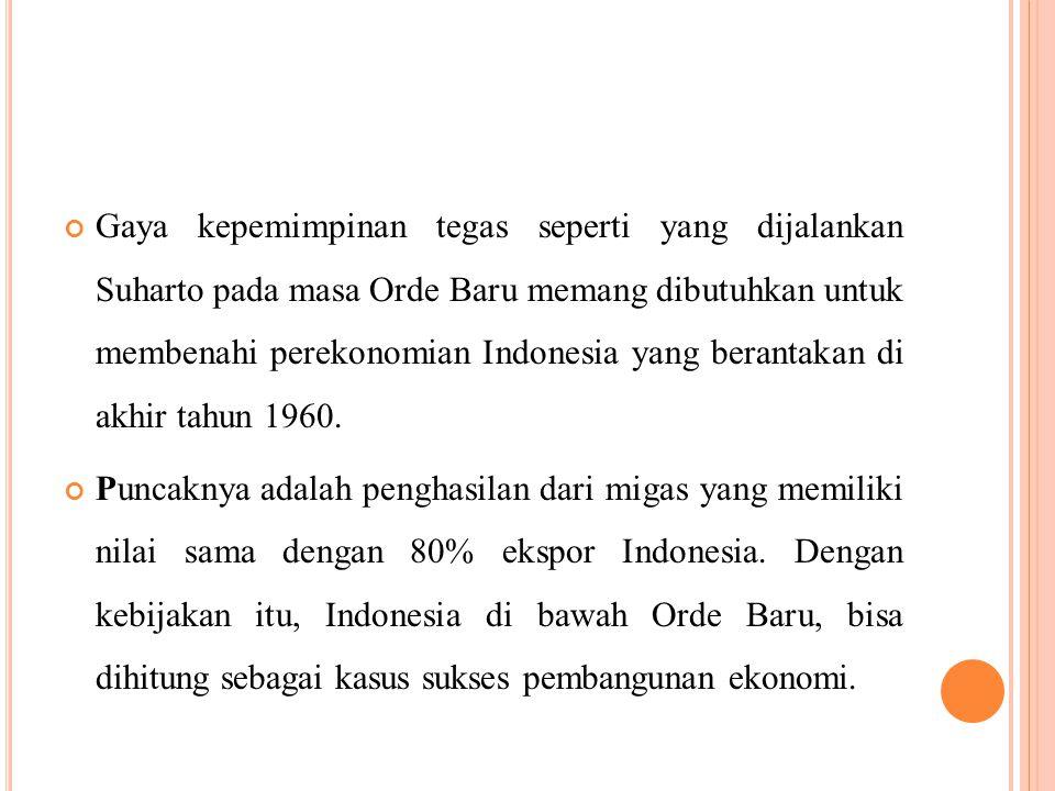Gaya kepemimpinan tegas seperti yang dijalankan Suharto pada masa Orde Baru memang dibutuhkan untuk membenahi perekonomian Indonesia yang berantakan di akhir tahun 1960.