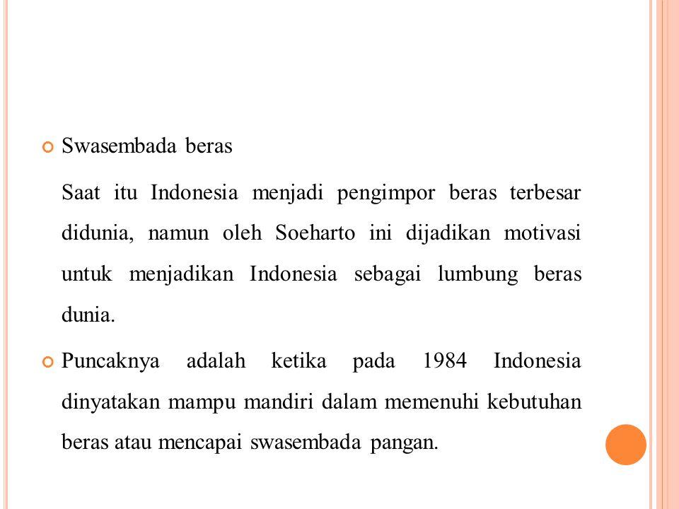 Swasembada beras Saat itu Indonesia menjadi pengimpor beras terbesar didunia, namun oleh Soeharto ini dijadikan motivasi untuk menjadikan Indonesia sebagai lumbung beras dunia.