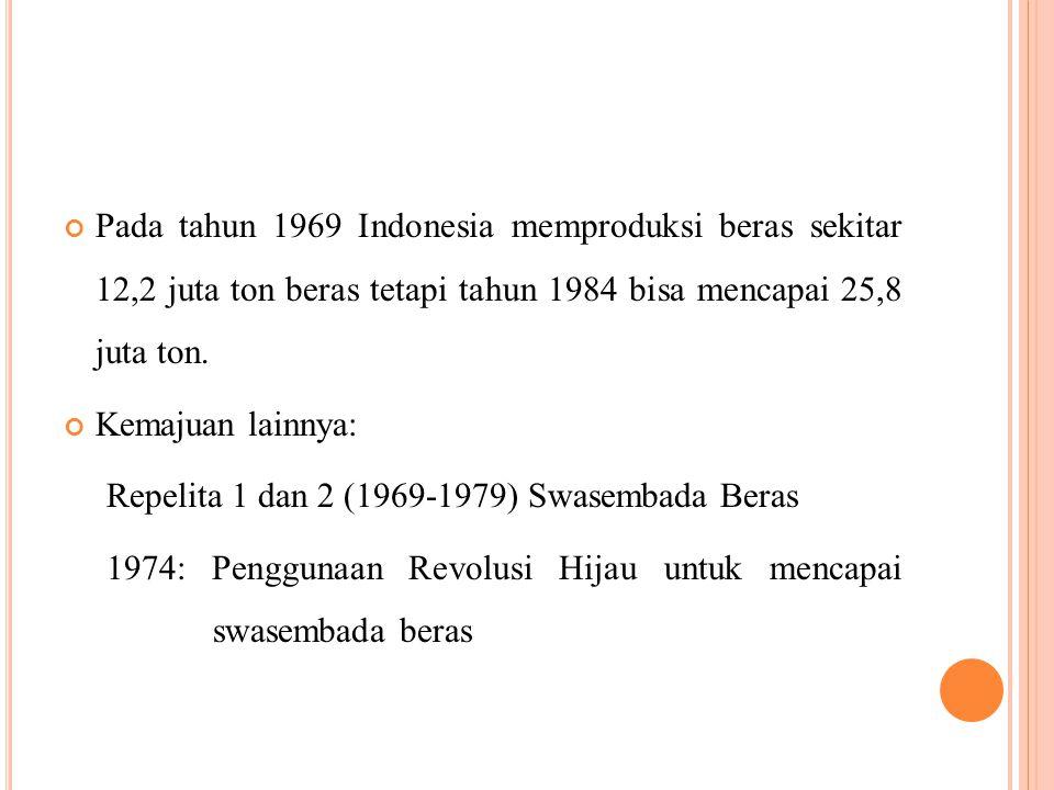 Pada tahun 1969 Indonesia memproduksi beras sekitar 12,2 juta ton beras tetapi tahun 1984 bisa mencapai 25,8 juta ton.