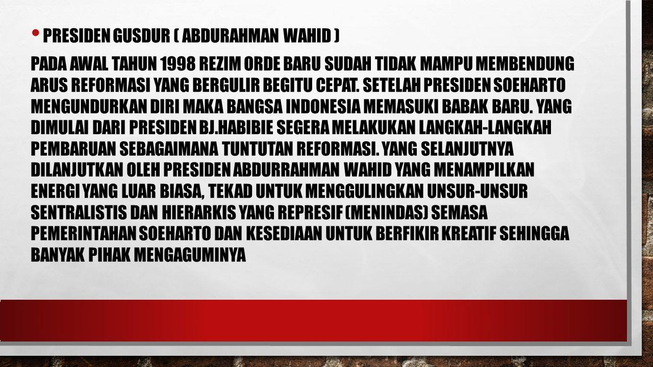 PRESIDEN GUSDUR ( ABDURAHMAN WAHID ) PADA AWAL TAHUN 1998 REZIM ORDE BARU SUDAH TIDAK MAMPU MEMBENDUNG ARUS REFORMASI YANG BERGULIR BEGITU CEPAT. SETE