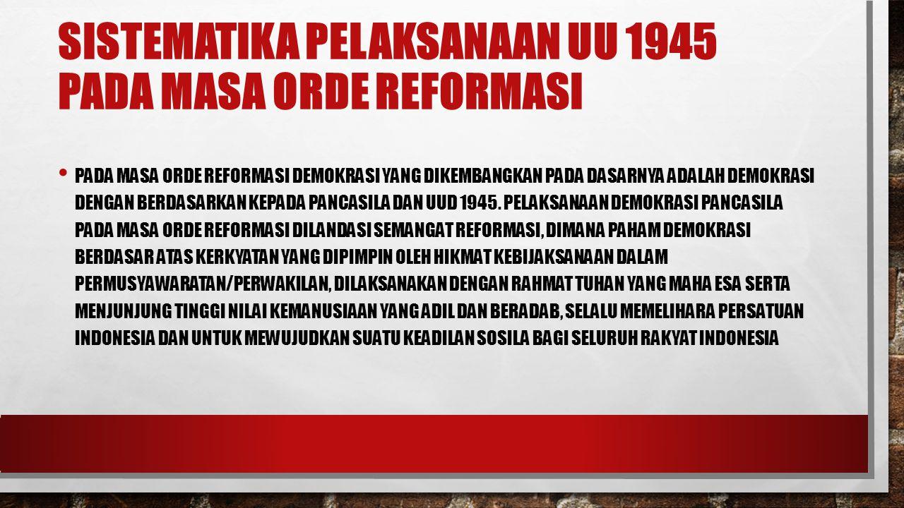 SISTEMATIKA PELAKSANAAN UU 1945 PADA MASA ORDE REFORMASI PADA MASA ORDE REFORMASI DEMOKRASI YANG DIKEMBANGKAN PADA DASARNYA ADALAH DEMOKRASI DENGAN BERDASARKAN KEPADA PANCASILA DAN UUD 1945.