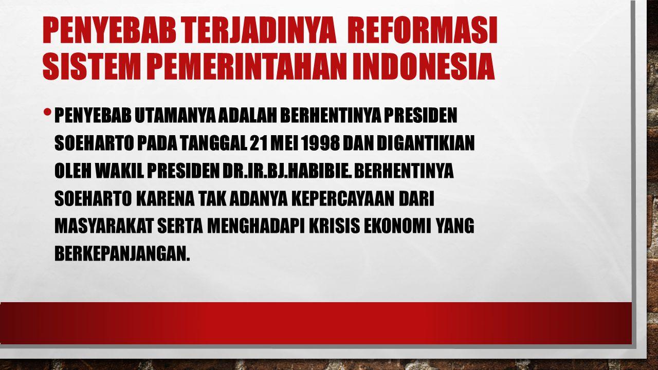 PENYEBAB TERJADINYA REFORMASI SISTEM PEMERINTAHAN INDONESIA PENYEBAB UTAMANYA ADALAH BERHENTINYA PRESIDEN SOEHARTO PADA TANGGAL 21 MEI 1998 DAN DIGANTIKIAN OLEH WAKIL PRESIDEN DR.IR.BJ.HABIBIE.