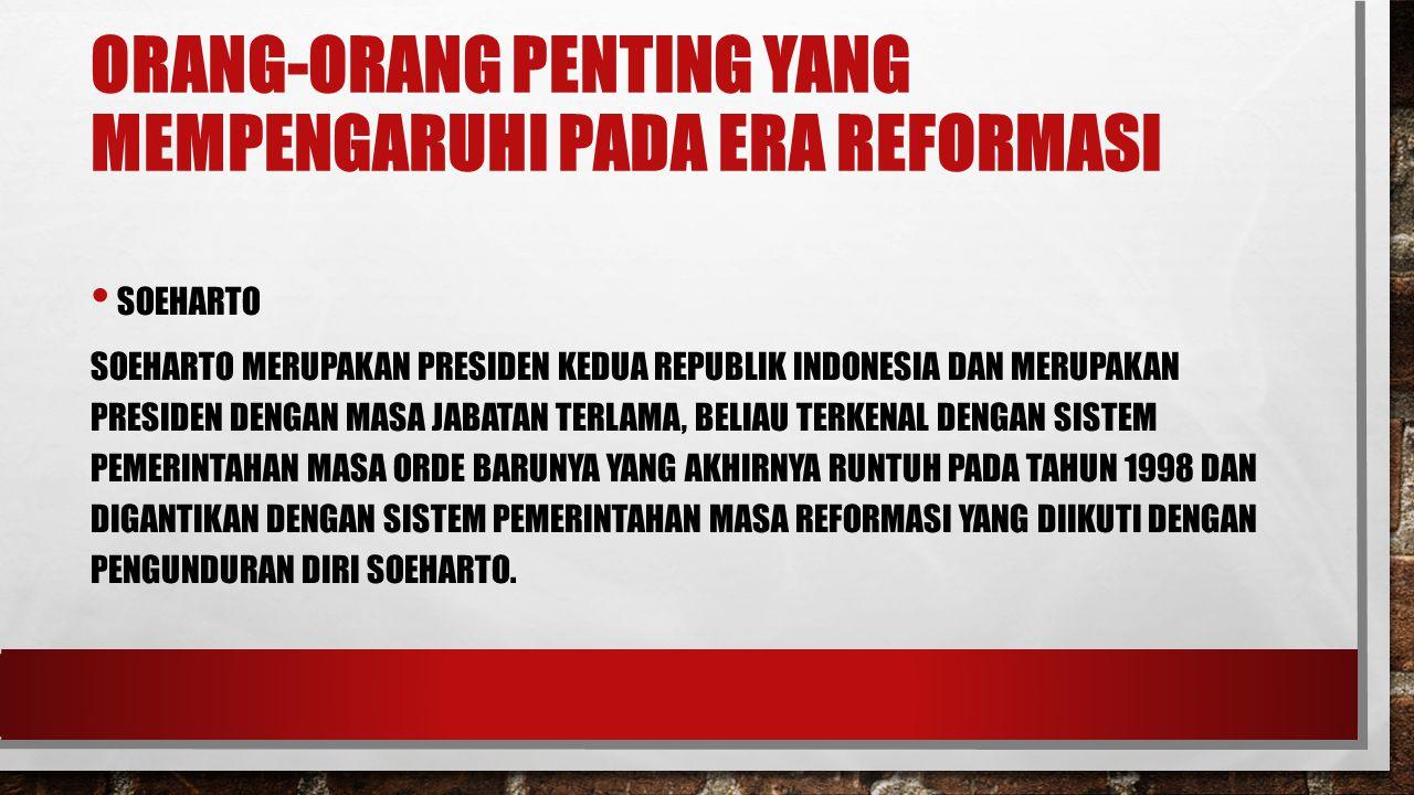 ORANG-ORANG PENTING YANG MEMPENGARUHI PADA ERA REFORMASI SOEHARTO SOEHARTO MERUPAKAN PRESIDEN KEDUA REPUBLIK INDONESIA DAN MERUPAKAN PRESIDEN DENGAN M