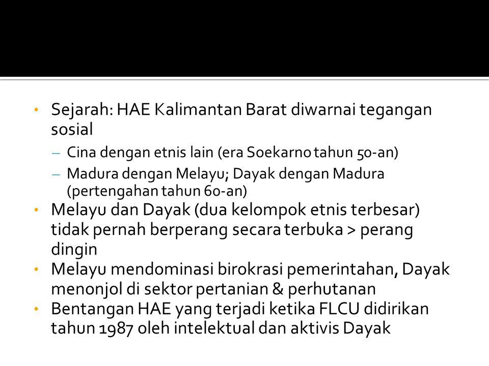 Sejarah: HAE Kalimantan Barat diwarnai tegangan sosial – Cina dengan etnis lain (era Soekarno tahun 50-an) – Madura dengan Melayu; Dayak dengan Madura (pertengahan tahun 60-an) Melayu dan Dayak (dua kelompok etnis terbesar) tidak pernah berperang secara terbuka > perang dingin Melayu mendominasi birokrasi pemerintahan, Dayak menonjol di sektor pertanian & perhutanan Bentangan HAE yang terjadi ketika FLCU didirikan tahun 1987 oleh intelektual dan aktivis Dayak