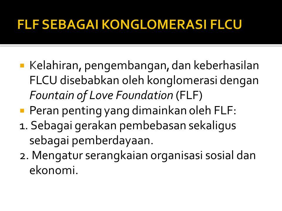  Kelahiran, pengembangan, dan keberhasilan FLCU disebabkan oleh konglomerasi dengan Fountain of Love Foundation (FLF)  Peran penting yang dimainkan oleh FLF: 1.