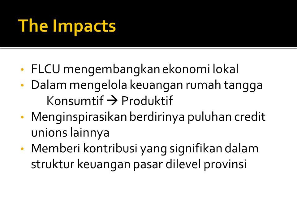 FLCU mengembangkan ekonomi lokal Dalam mengelola keuangan rumah tangga Konsumtif  Produktif Menginspirasikan berdirinya puluhan credit unions lainnya Memberi kontribusi yang signifikan dalam struktur keuangan pasar dilevel provinsi