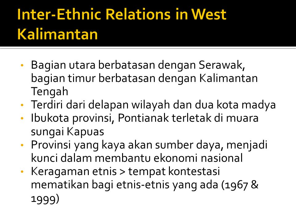 Bagian utara berbatasan dengan Serawak, bagian timur berbatasan dengan Kalimantan Tengah Terdiri dari delapan wilayah dan dua kota madya Ibukota provinsi, Pontianak terletak di muara sungai Kapuas Provinsi yang kaya akan sumber daya, menjadi kunci dalam membantu ekonomi nasional Keragaman etnis > tempat kontestasi mematikan bagi etnis-etnis yang ada (1967 & 1999)