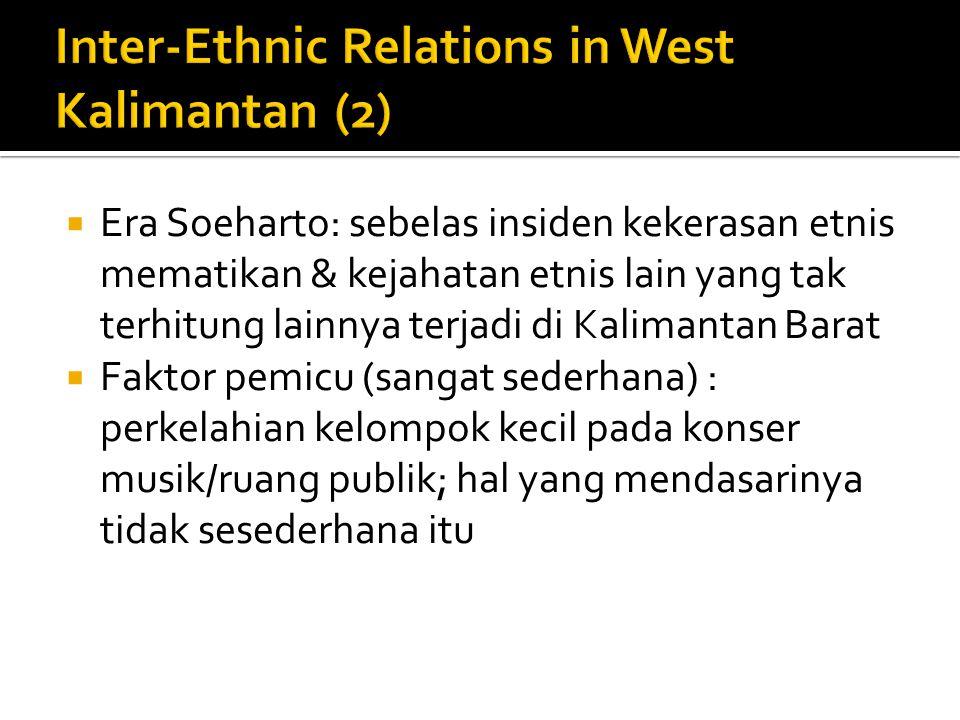 Era Soeharto: sebelas insiden kekerasan etnis mematikan & kejahatan etnis lain yang tak terhitung lainnya terjadi di Kalimantan Barat  Faktor pemicu (sangat sederhana) : perkelahian kelompok kecil pada konser musik/ruang publik; hal yang mendasarinya tidak sesederhana itu