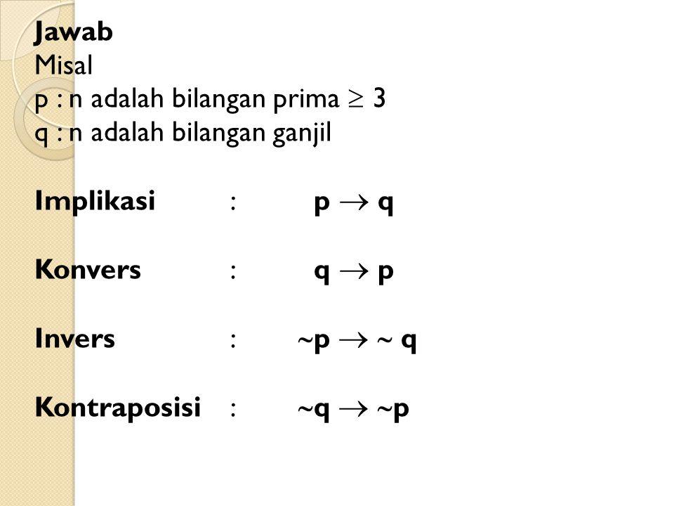 Jawab Misal p : n adalah bilangan prima  3 q : n adalah bilangan ganjil Implikasi: p  q Konvers : q  p Invers:  p   q Kontraposisi:  q   p