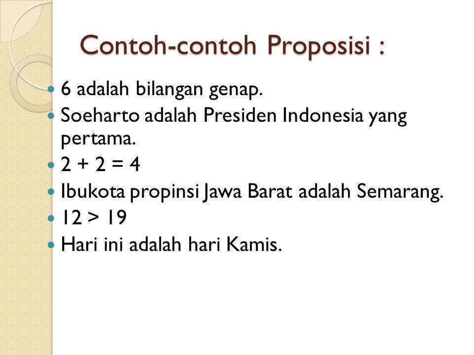 Contoh-contoh Proposisi : 6 adalah bilangan genap. Soeharto adalah Presiden Indonesia yang pertama. 2 + 2 = 4 Ibukota propinsi Jawa Barat adalah Semar