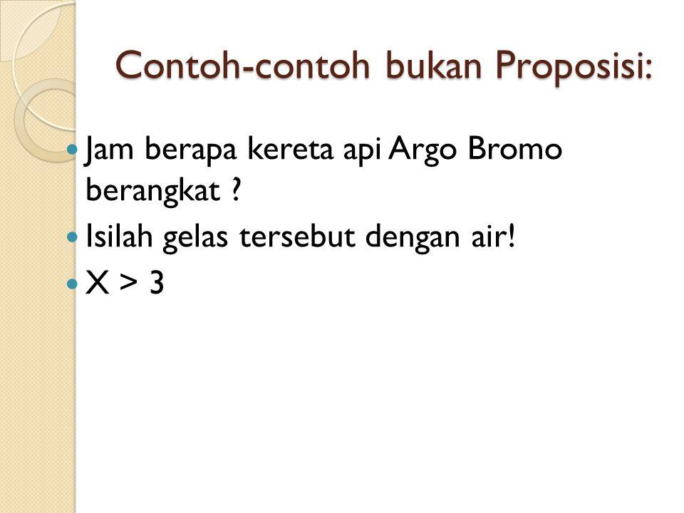 Contoh-contoh bukan Proposisi: Jam berapa kereta api Argo Bromo berangkat ? Isilah gelas tersebut dengan air! X > 3