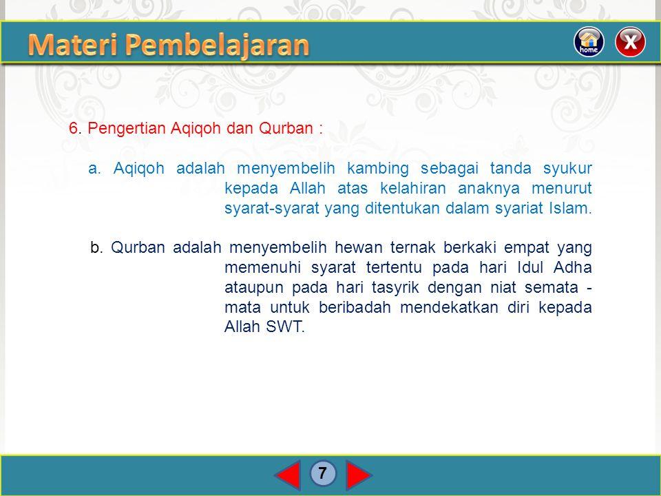 7 6. Pengertian Aqiqoh dan Qurban : a. Aqiqoh adalah menyembelih kambing sebagai tanda syukur kepada Allah atas kelahiran anaknya menurut syarat-syara