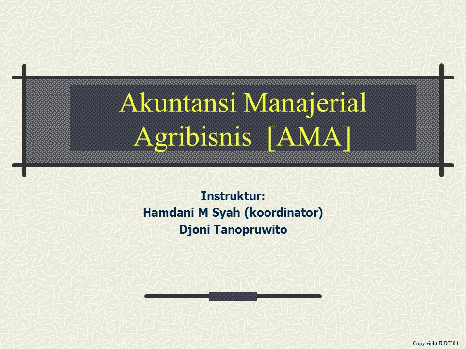 Akuntansi Manajerial Agribisnis [AMA] Instruktur: Hamdani M Syah (koordinator) Djoni Tanopruwito Copy right R DT'04