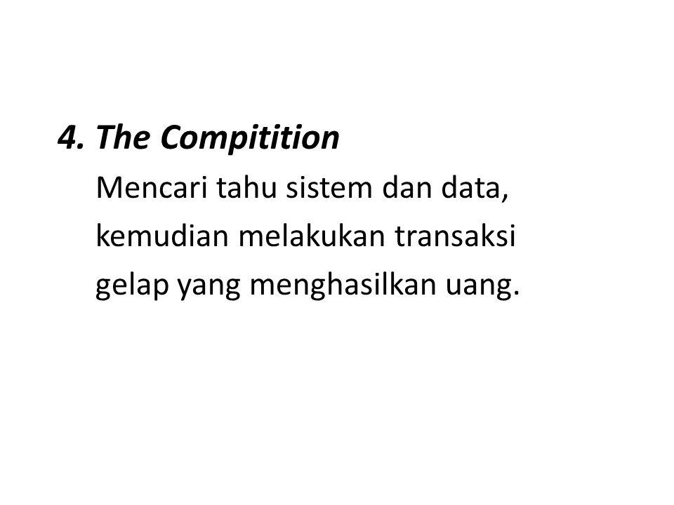 4. The Compitition Mencari tahu sistem dan data, kemudian melakukan transaksi gelap yang menghasilkan uang.