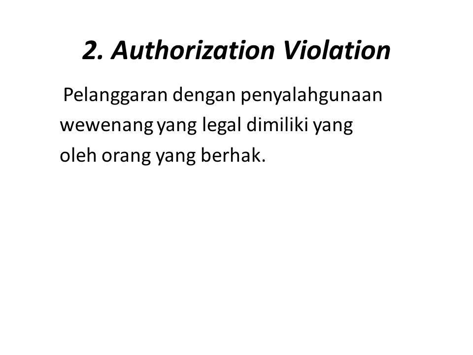 2. Authorization Violation Pelanggaran dengan penyalahgunaan wewenang yang legal dimiliki yang oleh orang yang berhak.